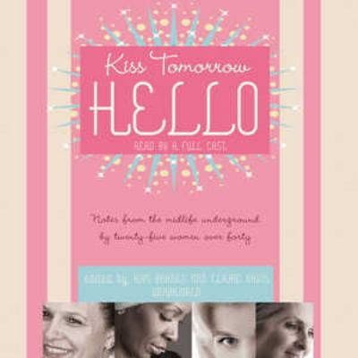 Kiss Tomorrow Hello: Notes from the Midlife Underground by Twenty-Five Women Over Forty 9780786170555