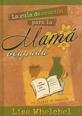 La Guia de Oracion Para la Mama Ocupada: Un Diario de Oracion 9780789913753