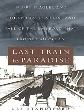 Last Train to Paradise: Henry Flagler and the Spectacular Rise and Fall of the Railroad That Crossed an Ocean 9780786249435