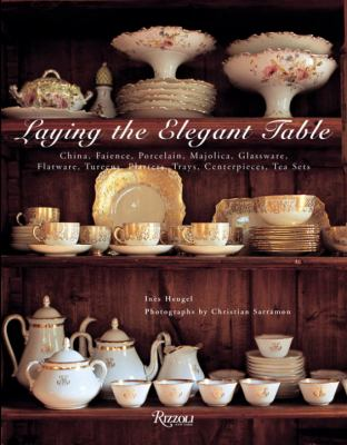 Laying the Elegant Table: China, Faience, Porcelain, Majolica, Glassware, Flatware, Tureens, Platters, Trays, Centerpieces, Tea Sets 9780789320483