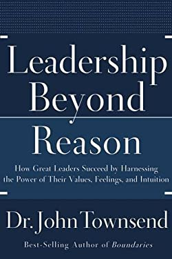 Leadership Beyond Reason: How Great Leaders Succeed by Harnessing the Power of Their Values, Feelings, and Intuition 9780785228776
