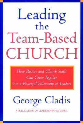 Leading the Team-Based Church: How Pastors and Church Staffs Can Grow Together Into a Powerful Fellowship of Leaders a Leadership Network Publication 9780787941192