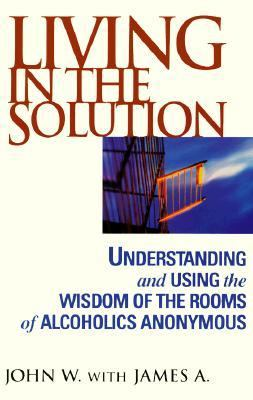 Living in the Solution: Using the Wisdom of the Rooms of Alcoholics Anonymous 9780787113612