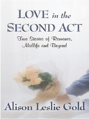 Love in the Second Act: True Stories of Romance, Midlife and Beyond 9780786286898