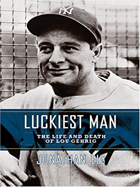 Luckiest Man: The Life and Death of Lou Gehrig 9780786276387