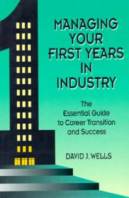 Managing Your First Years in Industry: The Essential Guide to Career Transition and Success 9780780310216