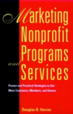 Marketing Nonprofit Programs and Services: Proven and Practical Strategies to Get More Customers, Members, and Donors 9780787903268
