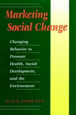 Marketing Social Change : Changing Behavior to Promote Health, Social Development, and the Environment