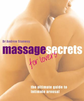 Massage Secrets for Lovers: The Ultimate Guide to Intimate Arousal 9780786711215