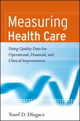 Measuring Health Care: Using Quality Data for Operational, Financial, and Clinical Improvement 9780787983833