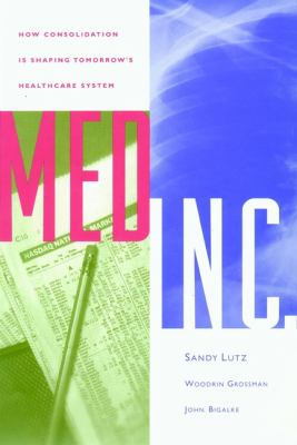 Med Inc.: How Consolidation Is Shaping Tomorrow's Healthcare System 9780787940409