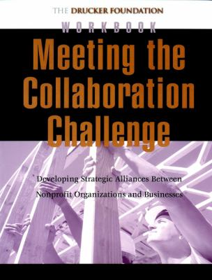 Meeting the Collaboration Challenge Workbook: Developing Strategic Alliances Between Nonprofit Organizations and Businesses 9780787962319