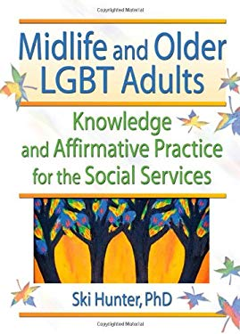 Midlife and Older LGBT Adults: Knowledge and Affirmative Practice for the Social Services 9780789018359