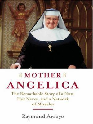 Mother Angelica: The Remarkable Story of a Nun, Her Nerve, and a Network of Miracles 9780786283033