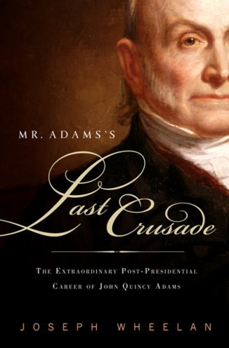 Mr. Adams's Last Crusade: John Quincy Adams's Extraordinary Post-Presidential Life in Congress 9780786720125