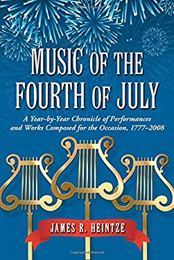 Music of the Fourth of July: A Year-By-Year Chronicle of Performances and Works Composed for the Occasion, 1777-2008 9780786439799