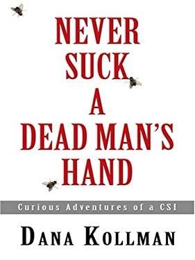Never Suck a Dead Man's Hand: Curious Adventures of a CSI