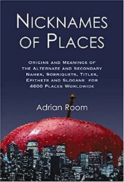 Nicknames of Places: Origins and Meanings of the Alternate and Secondary Names, Sobriquets, Titles, Epithets and Slogans for 4600 Places Wo 9780786424979
