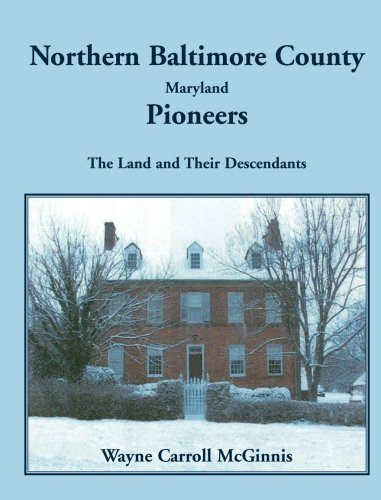 Northern Baltimore County, Maryland Pioneers: The Land and Their Descendants 9780788442773