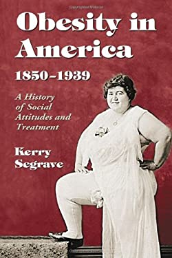 Obesity in America, 1850-1939: A History of Social Attitudes and Treatment 9780786441204