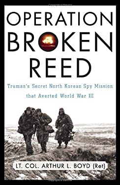 Operation Broken Reed: Truman's Secret North Korean Spy Mission That Averted World War III 9780786720866