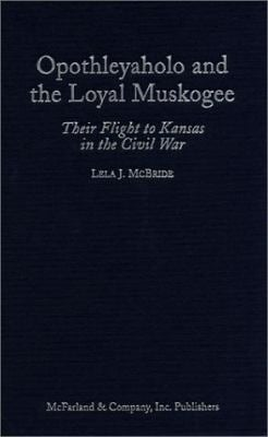 Opothleyaholo and the Loyal Muskogee: Their Flight to Kansas in the Civil War 9780786406388