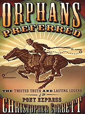 Orphans Preferred: The Twisted Truth and Lasting Legend of the Pony Express 9780786259625