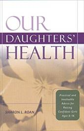 Our Daughters' Health: Practical & Invaluable Advice for Raising Confident Girls Ages 6-16 3104097