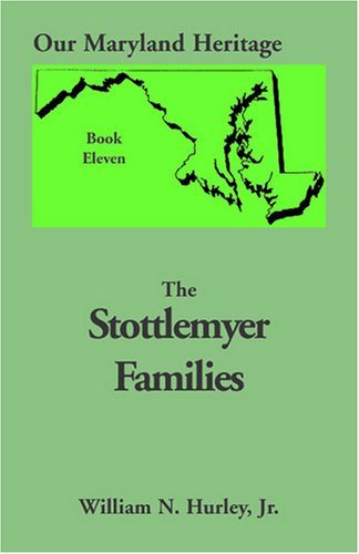 Our Maryland Heritage, Book 11: Stottlemyer Families (Frederick and Washington County Maryland) 9780788409233