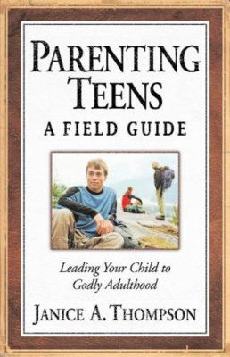Parenting Teens: A Field Guide: Leading Your Child to Godly Adulthood 9780781442602