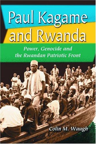 Paul Kagame and Rwanda: Power, Genocide and the Rwandan Patriotic Front
