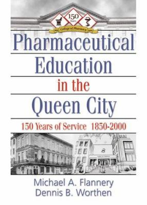 Pharmaceutical Education in the Queen City: 150 Years of Service 1850-2000 9780789011329