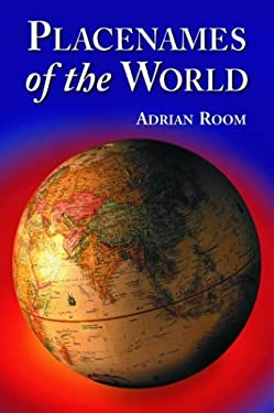 Placenames of the World: Origins and Meanings of the Names for Over 5000 Natural Features, Countries, Capitals, Territories, Cities and Histori