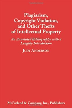 Plagiarism, Copyright Violation, and Other Thefts of Intellectual Property: An Annotated Bibliography with a Lengthy Introduction 9780786404636