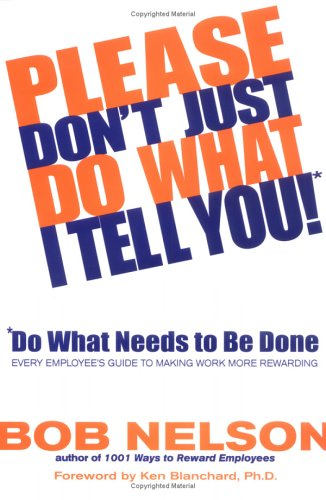 Please Don't Just Do What I Tell You!: Do What Needs to Be Done: Every Employee's Guide to Making Work More Rewarding 9780786867295