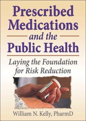 Prescribed Medications and the Public Health: Laying the Foundation for Risk Reduction 9780789023612