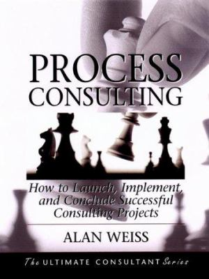 Process Consulting: How to Launch, Implement and Conclude Successful Consulting Projects 9780787955120