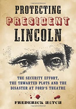 Protecting President Lincoln: The Security Effort, the Thwarted Plots and the Disaster at Ford's Theater 9780786463626