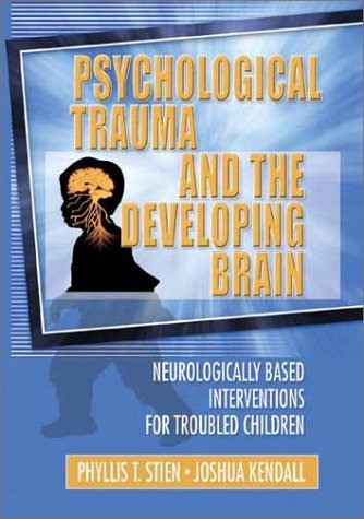 Psychological Trauma and the Developing Brain: Neurologically Based Interventions for Troubled Children 9780789017888