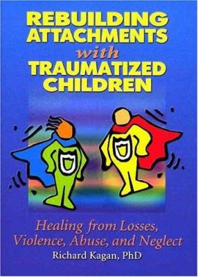 Rebuilding Attachments with Traumatized Children: Healing from Losses, Violence, Abuse, and Neglect 9780789015440