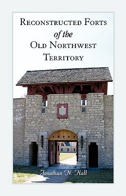 Reconstructed Forts of the Old Northwest Territory 9780788447761