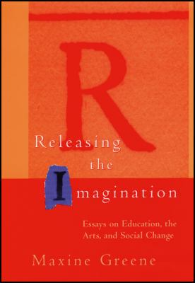 Releasing the Imagination: Essays on Education, the Arts, and Social Change 9780787952914