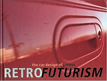 Retrofuturism: The Car Designs of J Mays 9780789308221