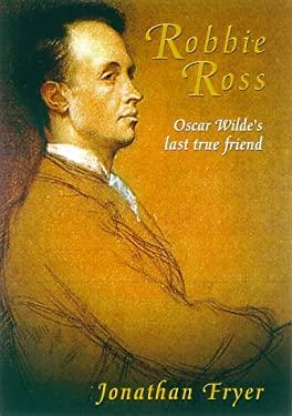 Robbie Ross: Oscar Wilde's Last True Friend 9780786707812