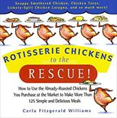 Rotisserie Chickens to the Rescue!: How to Use the Already-Roasted Chickens You Purchase at the Market to Make More Than 125 Simpl 3104343