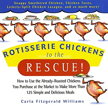 Rotisserie Chickens to the Rescue!: How to Use the Already-Roasted Chickens You Purchase at the Market to Make More Than 125 Simple and Delicious Meal 9780786888047