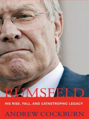 Rumsfeld: His Rise, Fall, and Catastrophic Legacy 9780786297047