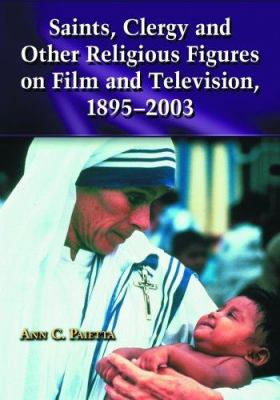 Saints, Clergy and Other Religious Figures on Film and Television, 1895-2003 9780786421862