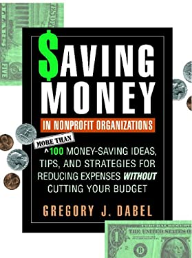Saving Money in Nonprofit Organizations: More Than 100 Money-Saving Ideas, Tips, and Strategies for Reducing Expenses Without Cutting Your Budget 9780787945152