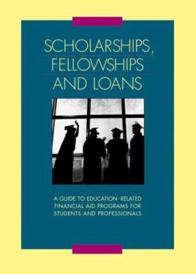 Scholarships, Fellowships and Loans: A Guide to Education-Related Financial Aid Programs for Students and Professionals 9780787652920